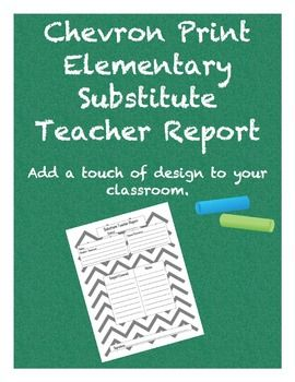 Chevron Elementary School Substitute Teacher Report    This substitute teacher form is designed specifically for elementary/primary grades. Keep a few handy for when you have a substitute teacher, or keep a few copies in your own substitute teacher kit.    ***New Chevron Design***