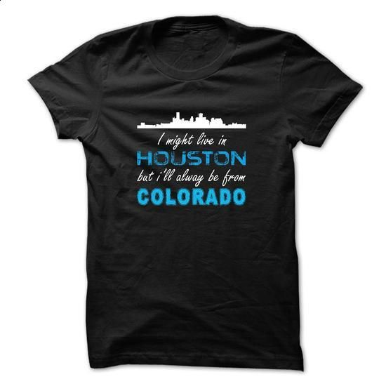 I Might Live In Houston But Ill Alway Be From Colorado! - design t shirts #printed t shirts #tee test