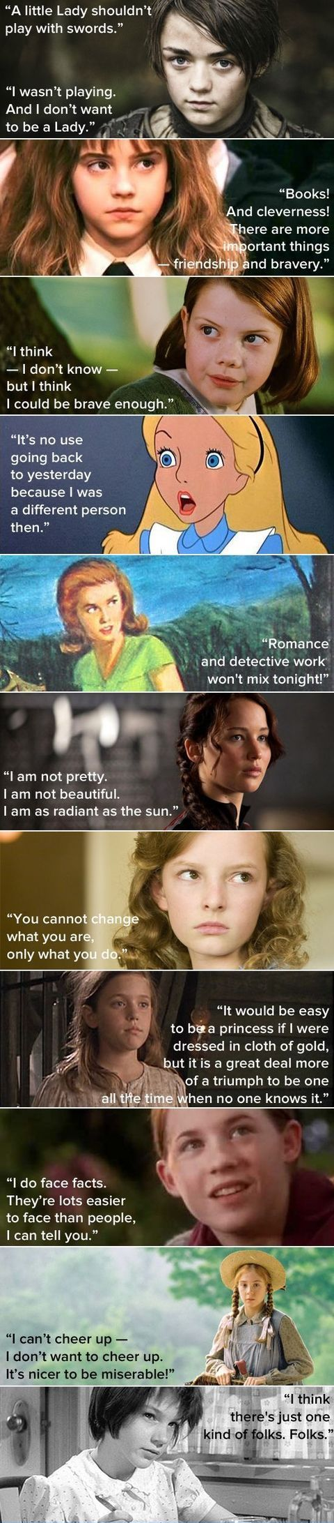 "Inspirational Lady Book Characters .1- Arya Stark 2- Hermione Granger 3- Lucy Pevensie 4- Alice 5- Nancy Drew 6- Katniss Everdeen 7- Lyra Belacqua from The Golden Compass 8- Sara Crewe from A Little Princess 9- Meg Murry from A Wrinkle in Time 10- Anne Shirley from Anne of Green Gables 11- Jean Louise ""Scout"" Finch from To Kill a Mockingbird"