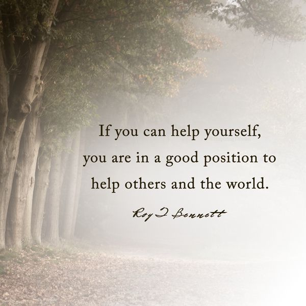 """If you can help yourself, you are in a good position to help others and the world.""― Roy T. Bennett"