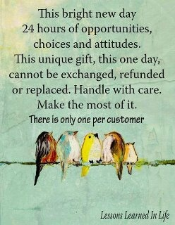 This is awesome and so true.....make the most of each day....24 hours of opportunity :)