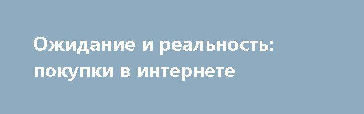 Ожидание и реальность: покупки в интернете http://apral.ru/2017/06/06/ozhidanie-i-realnost-pokupki-v-internete/  Заказывая какой-либо товар в интернет-магазине, следует особо внимательно читать его [...]