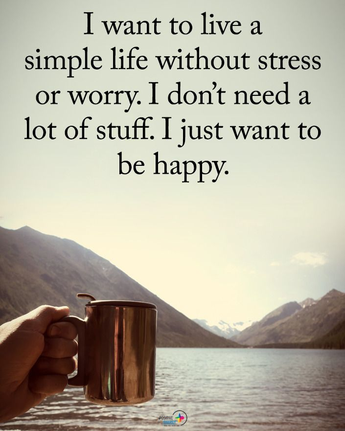 I Want To Live A Simple Life Without Stress Or Worry I Don T Need A Lot Of Stuff I Just Want To B Stress Motivational Quotes For Life Funny Quotes About