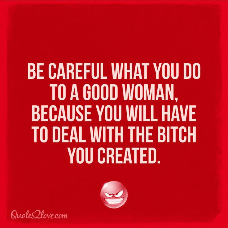 Be careful what you do to a good woman, because you will have to deal with the bitch you created.