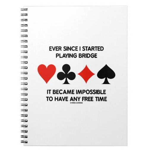"""Ever Since I Started Playing Bridge Humor Saying #duplicatebridge #eversince #istartedplaying #bridge #ACBL #impossible #tohaveanyfreetime #freetime #wordsandunwords Here's a notebook that any avid bridge player will enjoy featuring the four card suits along with the following bridge saying: """"Ever Since I Started Playing Bridge It Became Impossible To Have Any Free Time""""."""