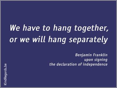 We have to hang toghether, or we will hang separately.