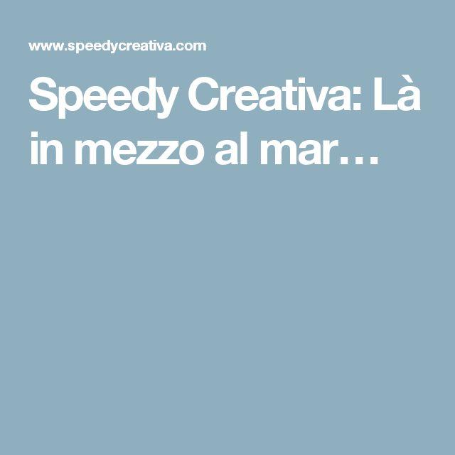 Speedy Creativa: Là in mezzo al mar…
