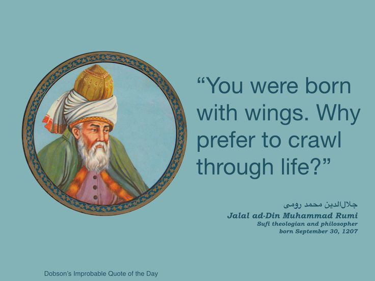 """""""You were born with wings. Why prefer to crawl through life?"""" Rumi, Sufi theologian and philosopher, born September 30, 1207."""