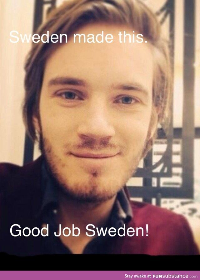 PewDiePie!! (Point: Sweden..? Well. Sweden didn't actually make him, his parents did. But yes, he is a product of Sweden. and sweden made minecraft. They also made a factory of pain, never-ending suffering, and PTSD. I believe it's called IKEA.)