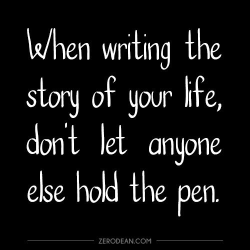 """""""When writing the story of your life, don't let anyone else hold the pen."""""""