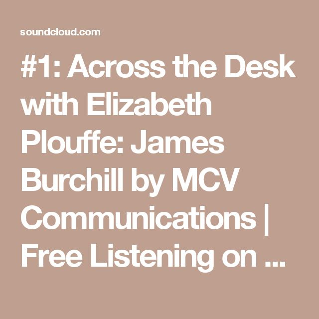 #1: Across the Desk with Elizabeth Plouffe: James Burchill by MCV Communications | Free Listening on SoundCloud