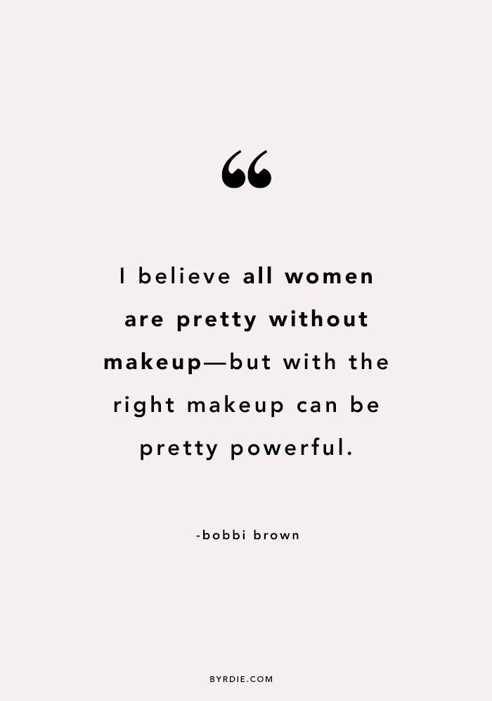 """I believe all women are pretty without makeup —but with the right makeup can be pretty powerful."" -Bobbi Brown"