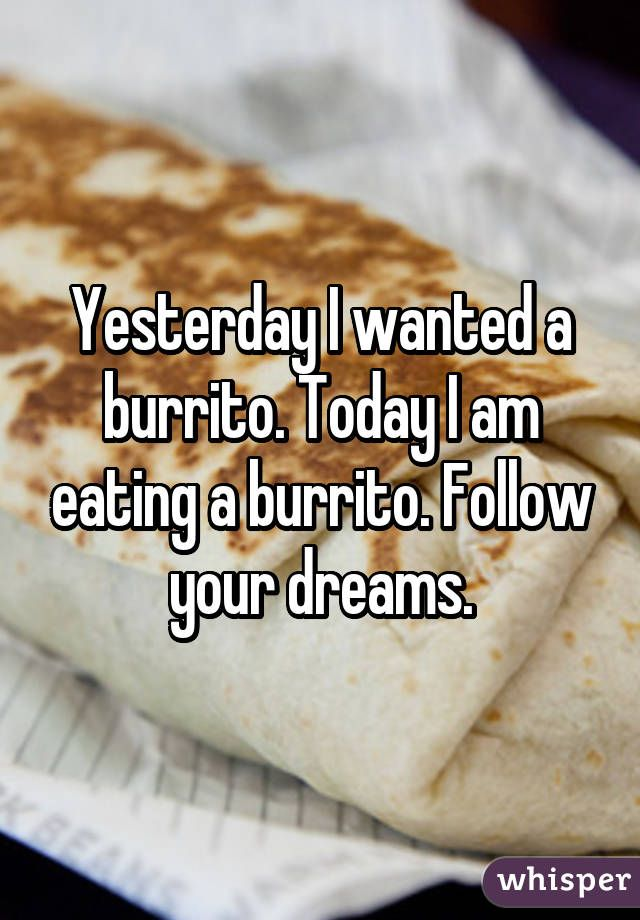 Yesterday I wanted a burrito. Today I am eating a burrito. Follow your dreams.
