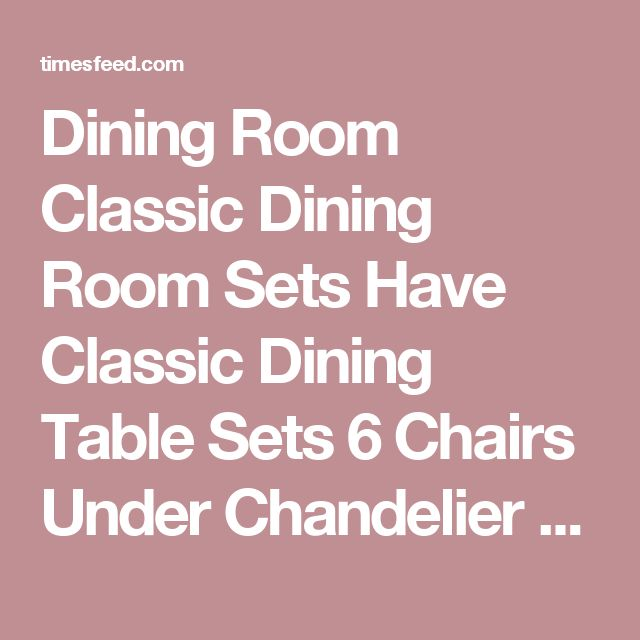 Dining Room Classic Dining Room Sets Have Classic Dining Table Sets 6 Chairs Under Chandelier Front Classic Cupboard Above Laminate Wood Floor Use Carpet Front Brick Wall With Fireplace Tips in Searching for Discount Dining Room Sets Grey. Coastal. Espresso.  ~ Home Designing Tips