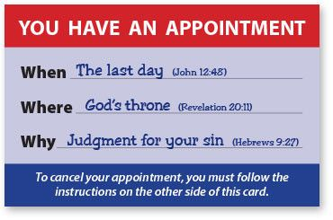 When: The last day (John 12:48) Where: God's throne (Revelation 20:11) Why: Judgment for your sin (Hebrews 9:27) To cancel your appointment, you must follow the instructions on the other side of this