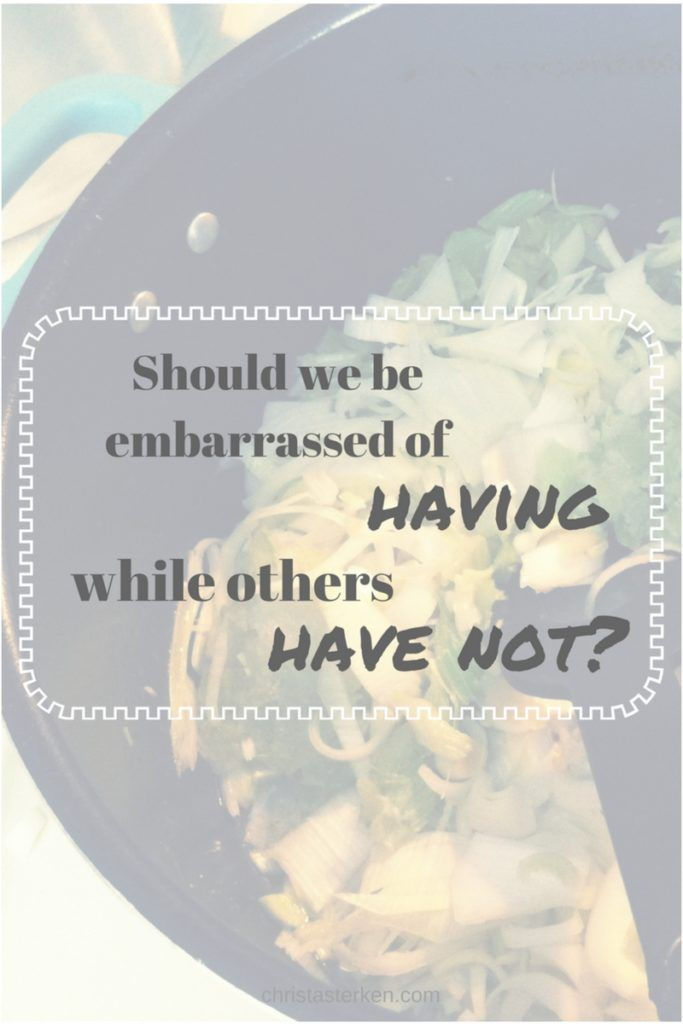 Should I be embarrassed of having while others have not?