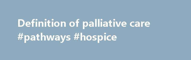 Definition of palliative care #pathways #hospice http://hotels.remmont.com/definition-of-palliative-care-pathways-hospice/  #definition of palliative care # WHO Definition of Palliative Care Palliative care is an approach that improves the quality of life of patients and their families facing the problem associated with life-threatening illness, through the prevention and relief of suffering by means of early identification and impeccable assessment and treatment of pain and other problems…