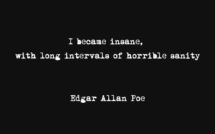 I became insane,  with long intervals of horrible sanity Edgar Allan Poe