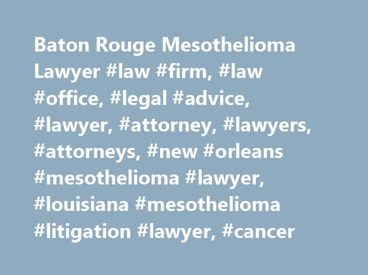 Baton Rouge Mesothelioma Lawyer #law #firm, #law #office, #legal #advice, #lawyer, #attorney, #lawyers, #attorneys, #new #orleans #mesothelioma #lawyer, #louisiana #mesothelioma #litigation #lawyer, #cancer http://portland.nef2.com/baton-rouge-mesothelioma-lawyer-law-firm-law-office-legal-advice-lawyer-attorney-lawyers-attorneys-new-orleans-mesothelioma-lawyer-louisiana-mesothelioma-litigation-lawyer/  Baton Rouge Mesothelioma Attorneys New Orleans, Louisiana, Mesothelioma Litigation Lawyers…