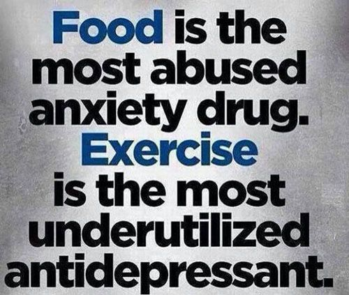 Food is the most abused anxiety drug. Exercise is the most underutilized antidepressant.  Oh my goodness!!!! This is SO true!!!