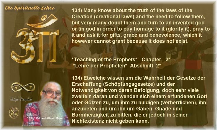 134) Many know about the truth of the laws of the Creation (creational laws) and the need to follow them, but very many doubt them and turn to an invented god or tin god in order to pay homage to it (glorify it), pray to it and ask it for gifts, grace and benevolence, which it however cannot grant because it does not exist.