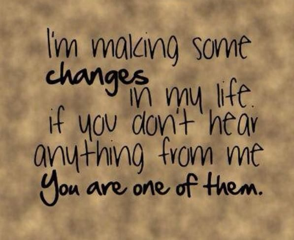 I'm making some changes in my life, if you don't hear anything from me...you're one of them!