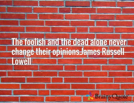 The foolish and the dead alone never change their opinions.James Russell Lowell