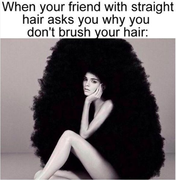 People with straight hair just don't understand the struggle.