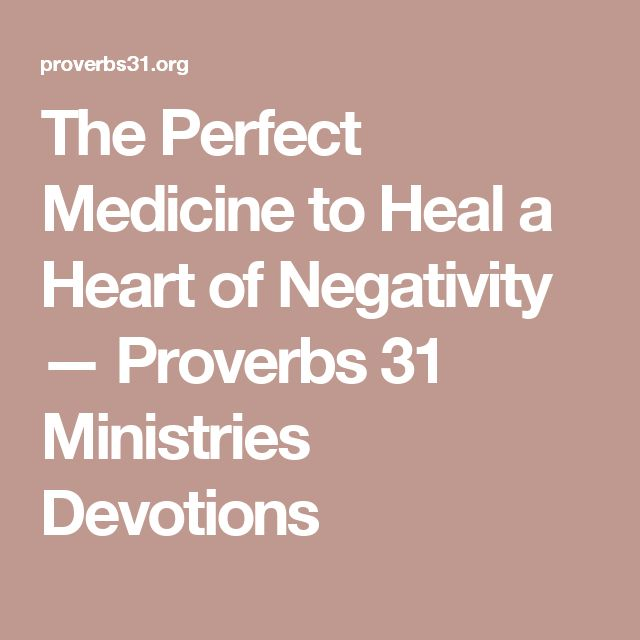 The Perfect Medicine to Heal a Heart of Negativity — Proverbs 31 Ministries Devotions