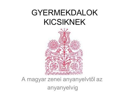 GYERMEKDALOK KICSIKNEK>