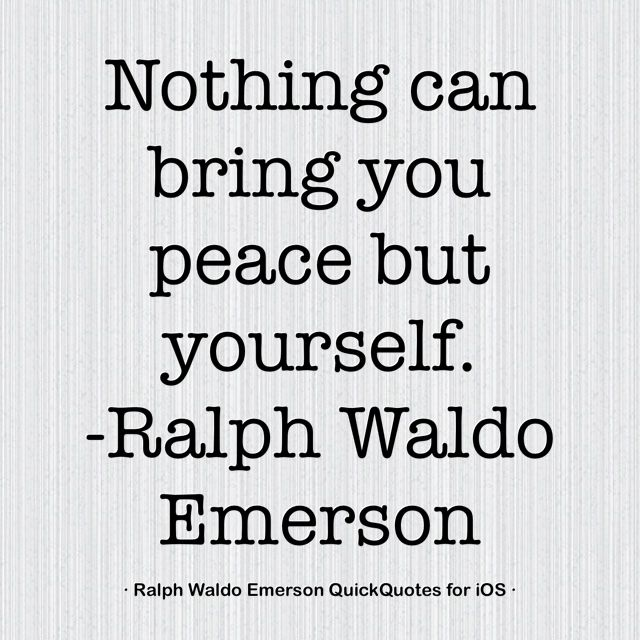 nothing can bring you peace but yourself Nothing can bring you peace but yourself  /ralph waldo emerson.
