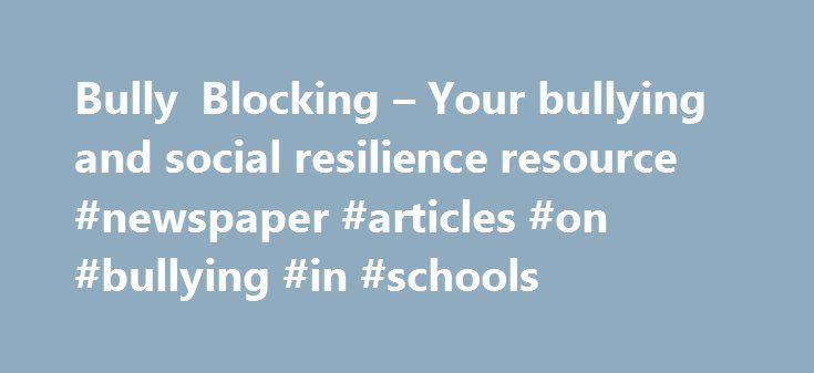 "Bully Blocking – Your bullying and social resilience resource #newspaper #articles #on #bullying #in #schools http://las-vegas.nef2.com/bully-blocking-your-bullying-and-social-resilience-resource-newspaper-articles-on-bullying-in-schools/  # What is School Bullying? What is Bullying? ""Bullying involves an initial desire to hurt, this desire is expressed in action, someone is hurt, the action is directed by a more powerful person or group, it is without justification, it is typically…"