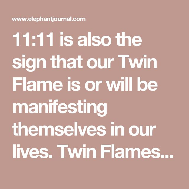 11:11 is also the sign that our Twin Flame is or will be manifesting themselves in our lives. Twin Flames are considered to be an example of an eternal type of relationship between two lovers. We are becoming more aware of the subtle energies and invisible thread that connects us all. The thought behind Twin Flames versus Soul Mates, is that we are beginning a new era in human evolution where relationships will begin to highly enhance the spiritual growth between lovers.