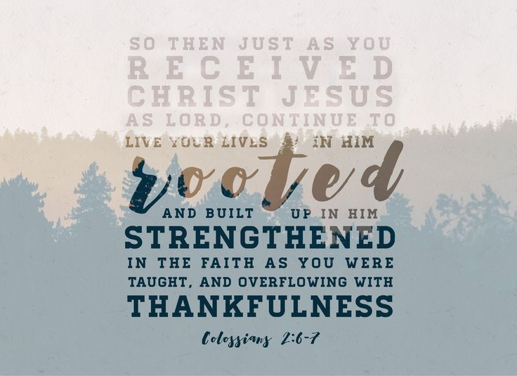 Colossians 2:6-7-we continue in the manner in which we start. We start by receiving Christ through faith and we continue by by being rooted and built up in Christ through faith. (Ephesians study)