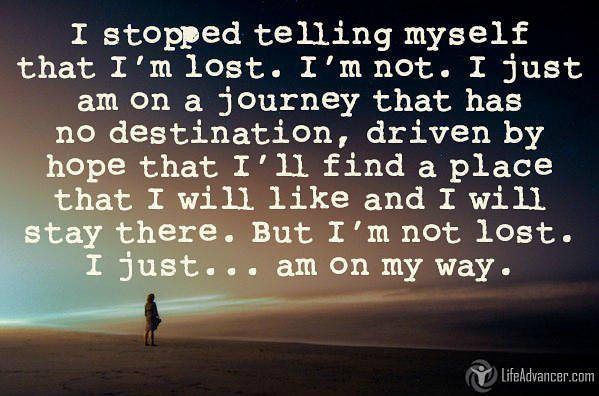 I stopped telling #myself that Im #lost. Im not. Im on a road with no #destination Im just driving with hope that Ill find a place that I like and Ill stay there. Im not lost Im on my way | #lifeadvancer #quotes #Life | via @lifeadvancer | http://lifeadvancer.com/quotes-gallery