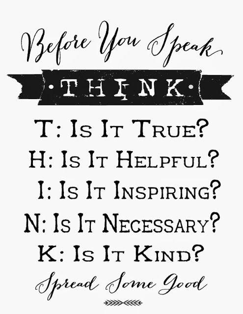 Before you speak, THINK... is it True, is it Helpful, is it Inspiring, is it Necessary, is it Kind?