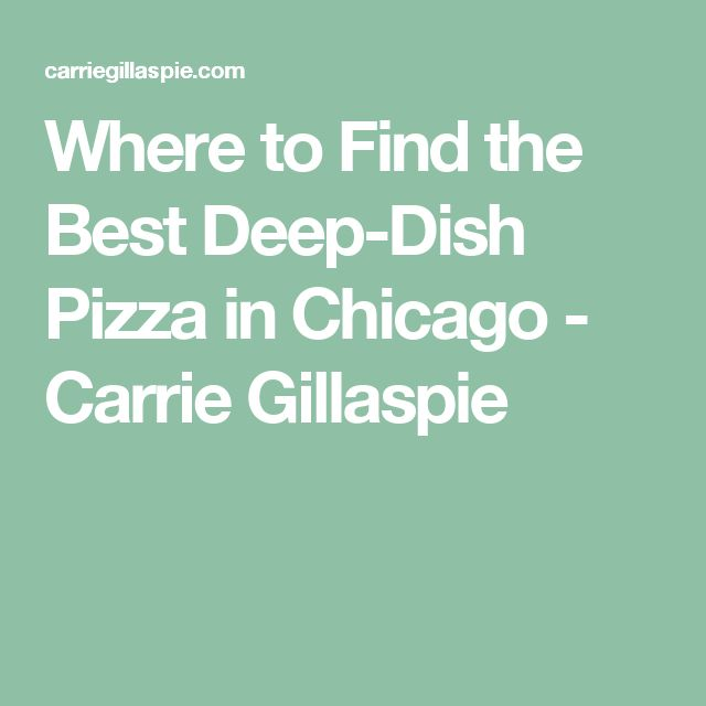 Where to Find the Best Deep-Dish Pizza in Chicago - Carrie Gillaspie