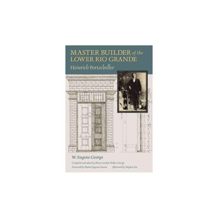 Master Builder of the Lower Rio Grande : Heinrich Portscheller (Hardcover) (W. Eugene George)