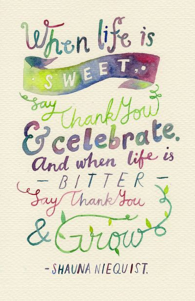 When life is sweet.. say Thank You & celebrate.  And when life is bitter say Thank You & grow.  ~ Shauna Niequist