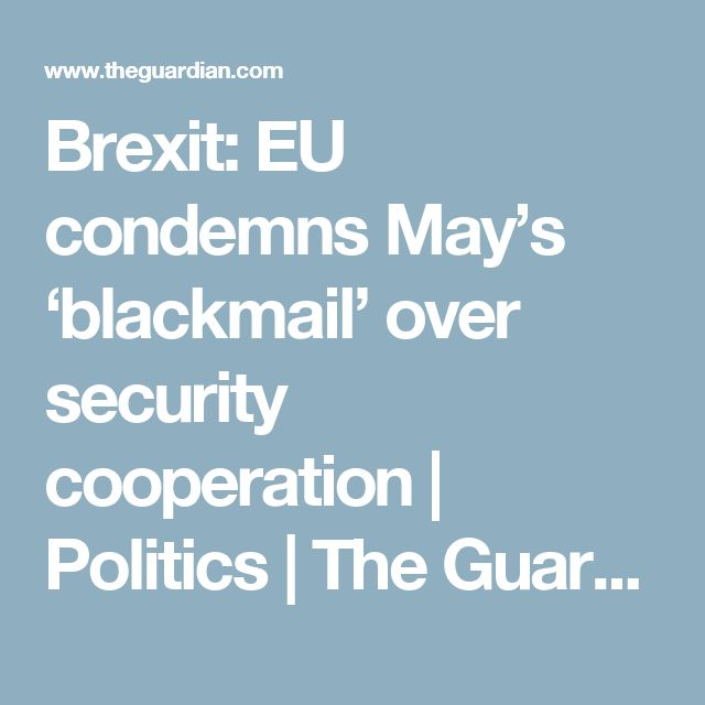 Brexit: EU condemns May's 'blackmail' over security cooperation | Politics | The Guardian