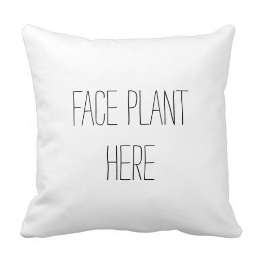 Face Plant Funny Pillow Zazzle --- tired of applications but thankfully getting some interviews out of them...