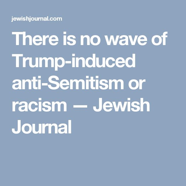 There is no wave of Trump-induced anti-Semitism or racism — Jewish Journal