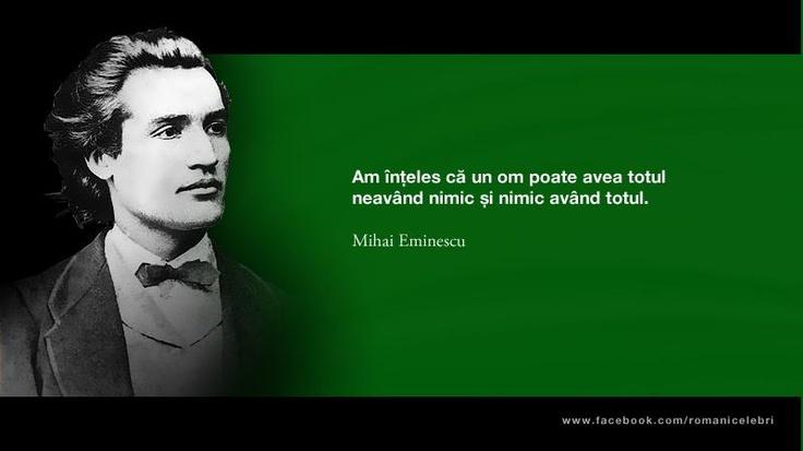 """Am inteles ca un om poate avea totul neavand nimic si nimic avand totul."" - Mihai Eminescu"