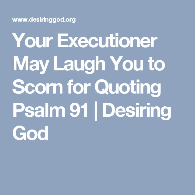 Your Executioner May Laugh You to Scorn for Quoting Psalm 91 | Desiring God