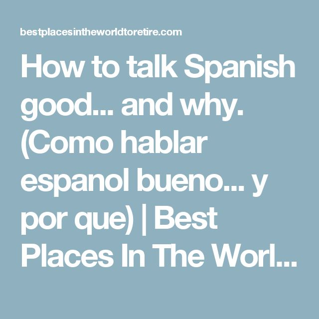 How to talk Spanish good... and why. (Como hablar espanol bueno... y por que) | Best Places In The World To Retire