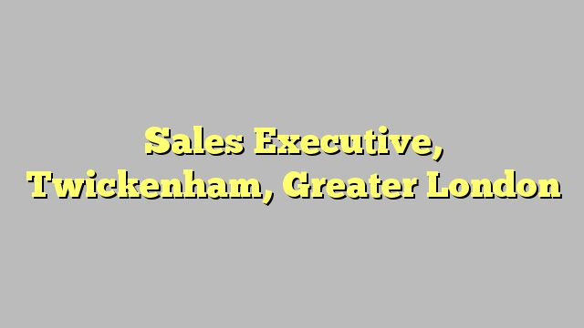 Sales Executive, Twickenham, Greater London