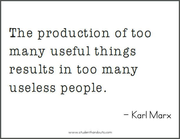 Karl MARX: The production of too many useful things results in too many useless people.