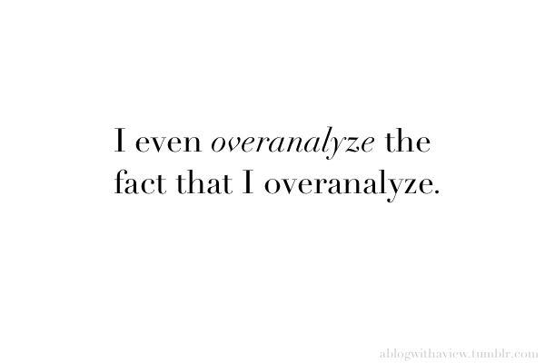 I even overanalyze the fact that I overanalyze.