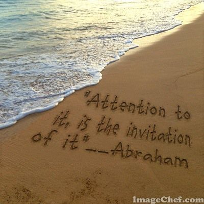 Attention to it is the invitation of it. Abraham Hicks