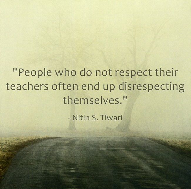 """People who do not respect their teachers often end up disrespecting themselves."""